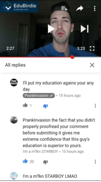 Prankinvasion: EduBirdie  Edubirdie.com  2:27  3:23  All replies  PRANK  I'll put my education agains your any  NVASIO  day  PrankInvasion 15 hours ago  Prank Invasion the fact that you didn't  properly proofread your comment  before submitting it gives me  extreme confidence that this guy's  education is superior to yours.  I'm a m fkn STARBOY 15 hours ago  20  I'm a m'fkn STARBOY LMAO