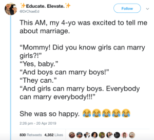 """Girls, Marriage, and Yo: Educate. Elevate.  @DrChaeEd  Follow  This AM, my 4-yo was excited to tell me  about marriage  """"Mommy! Did you know girls can marry  girls?!""""  """"Yes, baby  """"And boys can marry boys!""""  """"They can.""""  """"And girls can marry boys. Everybody  can marry everybody!!""""  .""""  She was so happy.ee  2:26 pm -20 Apr 2019  830 Retweets 4,352 Likes Little kids are so pure"""