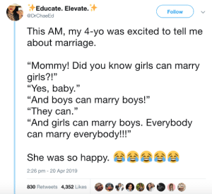 "Girls, Marriage, and Yo: Educate. Elevate.  @DrChaeEd  Follow  This AM, my 4-yo was excited to tell me  about marriage  ""Mommy! Did you know girls can marry  girls?!""  ""Yes, baby.""  ""And boys can marry boys!""  ""They can.""  ""And airls can marry bovs. Everybod  can marry everybody!!!""  She was so happy.  830 Retweets 4,352 Likes @哦目嘤@.会@  13  2:26 pm - 20 Apr 2019 Everybody can marry everybody"