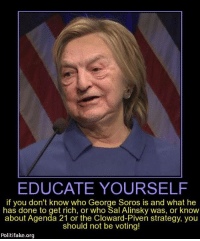~AmericaRepublic~: EDUCATE YOURSELF  if you don't know who George Soros is and what he  has done to get rich, or who Sal Alinsky was, or know  about Agenda 21 or the Cloward-Piven strategy, you  should not be voting!  Politi fake.org ~AmericaRepublic~