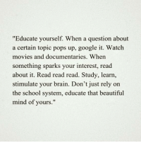 """Brains, Google, and Memes: """"Educate yourself. When a question about  a certain topic pops up, google it. Watch  movies and documentaries. When  something sparks your interest, read  about it. Read read read. Study, learn,  stimulate your brain. Don't just rely on  the school system, educate that beautiful  mind of yours."""""""