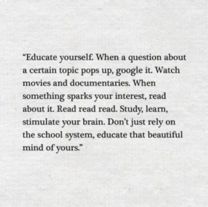 Beautiful, Google, and Movies: Educate yourself. When a question about  a certain topic pops up, google it. Watch  movies and documentaries. Whern  something sparks your interest, read  about it. Read read read. Study, learn,  stimulate your brain. Don't just rely on  the school system, educate that beautiful  mind of yours. Educate