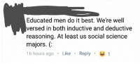 boths: Educated men do it best. We're well  versed in both inductive and deductive  reasoning. At least us social science  majors. (  16 hours ago . Like . Reply .