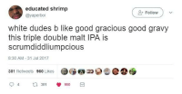 I dont drink anything less than triple hop: educated shrimp  @yaperboi  +Follow  white dudes b like good gracious good gravy  this triple double malt IPA is  scrumdiddliumpcious  8:30 AM -31 Jul 2017  301 Retweets 960 Likes  94  3 960 I dont drink anything less than triple hop