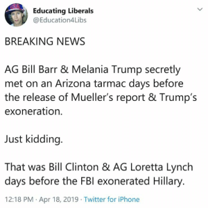 Bill Clinton, Fbi, and Iphone: Educating Liberals  @Education4Libs  BREAKING NEWS  AG Bill Barr & Melania Trump secretly  met on an Arizona tarmac days before  the release of Mueller's report & Trump's  exoneration.  Just kidding.  That was Bill Clinton & AG Loretta Lynch  days before the FBI exonerated Hillary  12:18 PM Apr 18, 2019 Twitter for iPhone