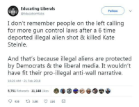 Excellent point!: Educating Liberals  @Education4Libs  Follow  I don't remember people on the left calling  for more gun control laws after a 6 time  Steinle.  And that's because illegal aliens are protected  have fit their pro-illegal anti-wall narrative.  deported illegal alien shot & killed Kate  by Democrats & the liberal media. It wouldn't  10:26 AM 21 Feb 2018  5,751 Retweets 11,148 Like  哑 Excellent point!
