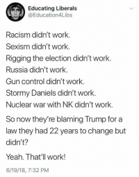 stormy: Educating Liberals  @Education4Libs  Racism didn't work.  Sexism didn't work.  Rigging the election didn't work.  Russia didn't work.  Gun control didn't work.  Stormy Daniels didn't work.  Nuclear war with NK didn't work.  So now they're blaming Trump for a  law they had 22 years to change but  didn't?  Yeah. That'll work!  6/19/18, 7:32 PM
