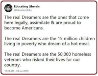 Homeless, Memes, and The Real: Educating Liberals  @Education4Libs  The real Dreamers are the ones that come  here legally, assimilate & are proud to  become Americans.  The real Dreamers are the 15 million childrern  living in poverty who dream of a hot meal.  The real Dreamers are the 50,000 homeless  veterans who risked their lives for our  country.  10:39 AM-24 Jan 2018