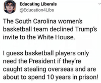 America, Basketball, and Memes: Educating Liberals  @Education4Libs  The South Carolina women's  basketball team declined Trump's  invite to the White House.  I guess basketball players only  need the President if they're  caught stealing overseas and are  about to spend 10 years in prison! merica america usa
