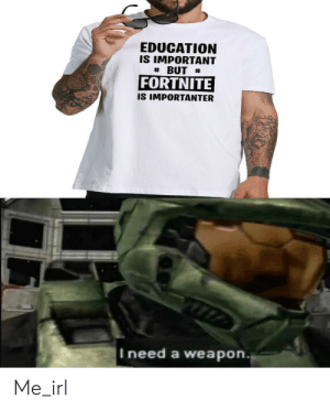 AK47, MAC-11, Glocks, and 9's: EDUCATION  IS IMPORTANT  BUT  FORTNITE  IS IMPORTANTER  I need a weapon.  Me_irl AK47, MAC-11, Glocks, and 9's