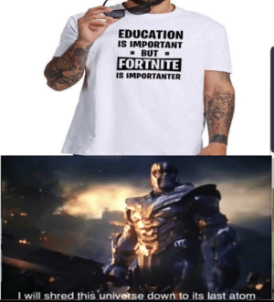 Thanos has a point on this one: EDUCATION  IS IMPORTANT  #BUT  FORTNITE  IS IMPORTANTER  T will shred this universe down to its last atom Thanos has a point on this one