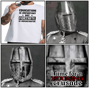 Where has humanity gone?: EDUCATION  IS IMPORTANT  BUT  FORTNITE  IS IMPORTANTER  Time for a  FOOKING  crusade Where has humanity gone?