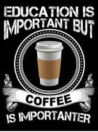 Coffee is importanter... :): EDUCATION IS  MPORTANT BIT  COFFEE  IS IMPORTANTER Coffee is importanter... :)