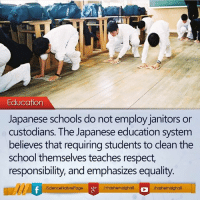 Memes, Equalizer, and Japanese: Education  Japanese schools do not employ janitors or  custodians. The Japanese education system  believes that requiring students to clean the  school themselves teaches respect,  responsibility, and emphasizes equality  /ScienceNaturePage  Q+ /thashemalghaili  /has hemalghaili