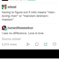 """Memes, 🤖, and Lenin: edwad  having to figure out if mlm means """"men-  loving-men"""" or """"marxism-leninism  maoism""""  humanlifespeedrun  I see no difference. Love is love  Source: edwad  3,373 notes me tho - isabel"""