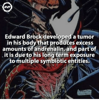 Memes, SpiderMan, and Brock: Edward Brock developed a tumor  in his body that produces excess  amounts of andrenalin,and part of  it is due to his long term exposure  to multiple symbiotic entities. Eddie Brock!!! 🕷 eddiebrock marvel venom spiderman peterparker avenger homecoming spidermanmovie svf villain villains comic comics marvelcomics geek criminal tumor exposure rage