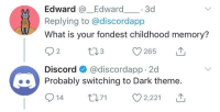 Discord knows what's up: Edward Edward 3d  Replying to @discordapp  What is your fondest childhood memory?  Discord @discordapp 2d  Probably switching to Dark theme.  914 ti 2,221 T Discord knows what's up