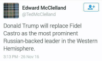 Go give these guys a like!: Edward McClelland  @Ted McClelland  Donald Trump will replace Fidel  Castro as the most prominent  Russian-backed leader in the Western  Hemisphere.  3:13 PM 26 Nov 16 Go give these guys a like!