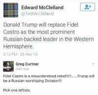 (GC): Edward McClelland  @Ted McClelland  Donald Trump will replace Fidel  Castro as the most prominent  Russian-backed leader in the Western  Hemisphere  3:13 PM 26 Nov 16  Greg Curtner  Just now  Fidel Castro is a misunderstood rebel!!!!!  Trump will  be a Russian worshiping Dictator!  Pick one leftists. (GC)