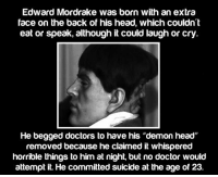 "<p><a href=""https://epicjohndoe.tumblr.com/post/169630193618/the-story-of-the-demon-head"" class=""tumblr_blog"">epicjohndoe</a>:</p>  <blockquote><p>The Story Of The Demon Head</p></blockquote>: Edward Mordrake was born with an extra  face on the back of his head, which couldn  eat or speak, although it could laugh or cry  He begged doctors to have his ""demon head""  removed because he claimed it whispered  horrible things to him at night, but no doctor would  attempt it. He committed suicide at the age of 23. <p><a href=""https://epicjohndoe.tumblr.com/post/169630193618/the-story-of-the-demon-head"" class=""tumblr_blog"">epicjohndoe</a>:</p>  <blockquote><p>The Story Of The Demon Head</p></blockquote>"