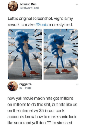 They said they gonna fix him though.: Edward Pun  @EdwardPun1  Left is original screenshot. Right is my  rework to make #Sonic more stylized.  niggette  @_tnkp  how yall movie makin mfs got millions  on millions to do this shit, but mfs like us  on the internet w/ $5 in our bank  accounts know how to make sonic look  like sonic and yall dont?? im stressed They said they gonna fix him though.