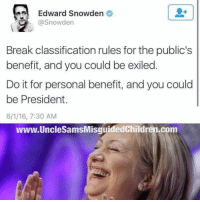 Guns, Memes, and Militia: Edward Snowden  @Snowden  Break classification rules for the public's  benefit, and you could be exiled  Do it for personal benefit, and you could  be President.  6/1/16, 7:30 AM  www.UncleSamsMisquidedChildren.com unclesamsmisguidedchildren nra molonlabe conservative secondamendment 2a constitution militia military veterans 2Amendment TrumpTrain DonaldTrump trump2016 HillaryClinton USMC GunPorn capitalism TacticalLife USMCLife GRUNTLife HillaryForPrison HillaryForPrison2016 Guns ZeroFucks MakeAmericaGreatAgain 03Life Veteran CrookedHillary Benghazi2012