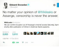 Internet, Memes, and Access: Edward Snowden  @Snowden  No matter your opinion of  @Wikileaks  or  Assange, censorship is never the answer.  WikiLeaks @wikileaks  We can confirm Ecuador cut off Assange's internet access Saturday, 5pm  shortly after publication of Clinton's Goldman Sachs speechs.  RETWEETS  LIKES  2,833 3,610  1:08 PM 17 Oct 2016  2.8K  3.6K