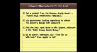 """<p>Edward Snowden has spent the past two weeks stuck in a Moscow airport, but don&rsquo;t worry, <a href=""""http://www.youtube.com/watch?v=Dm2K3sviy-M"""" target=""""_blank"""">his schedule&rsquo;s been pretty packed</a>&hellip;</p>: Edward Snowden's To-Do List  O Get a pretzel from the Russian Auntie Anne's -  O Use government hacking experience to obtairn  O Find the best hand dryer in the airport, nickname  """"Auntie Anya Dmitriyevna Yakovlev's.""""  the airport's Boingo Wifi password.  it the """"Eddy Snowy Handy-Blowy.""""  NSA leak,"""" then giggle to self.  Go to airport bathroom, say """"Time for an <p>Edward Snowden has spent the past two weeks stuck in a Moscow airport, but don&rsquo;t worry, <a href=""""http://www.youtube.com/watch?v=Dm2K3sviy-M"""" target=""""_blank"""">his schedule&rsquo;s been pretty packed</a>&hellip;</p>"""