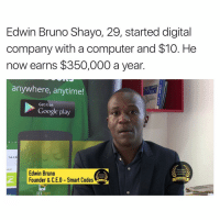 Memes, Leadership, and 🤖: Edwin Bruno Shayo, 29, started digital  company with a computer and $10. He  now earns $350,000 a year.  anywhere, anytime!  SNOT  Get it on  Google play  Tsh 3,00  YMENT  TANZANIA  Edwin Bruno  LEADERSHIP  AWARDS  TANZANA  Founder & C.E.O Smart Codes  2015