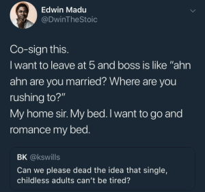 "Dank, Memes, and Target: Edwin Madu  DwinTheStoic  Co-sign this  lwant to leave at b and boss is like ""ahn  ahn are you married? Where are you  rushing to?""  My home sir. My bed. I want to go and  romance my bed  BK @kswills  Can we please dead the idea that single,  childless adults can't be tired? Childless and Exhausted by KingPZe MORE MEMES"