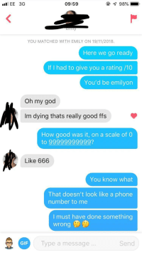 DeMarcus Cousins, Gif, and God: EE 3G  09:59  YOU MATCHED WITH EMILY ON 19/11/2018  Here we go ready  If I had to give you a rating /10  You'd be emilyon  Oh my god  Im dying thats really good ffs  How good was it, on a scale of 0  to 99999999999?  Like 666  You know what  That doesn't look like a phone  number to me  I must have done something  wrong  GIF  Type a message  Send What went wrong??