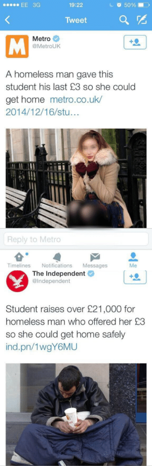 Homeless, Life, and Tumblr: EE 3G  19:22  50%  Tweet  Metro  @MetroUK  A homeless man gave this  student his last £3 so she could  get home metro.co.uk/  2014/12/16/stu  Reply to Metro  Timelines Notifications Messages  Me   The Independent  @Independent  Student raises over £21,000 for  homeless man who offered her £3  so she could get home safely  ind.pn/1wgY6MU pussypoptarts: salafistallion:  One act of kindness can change your whole life.  FOR AS LONG AS THIS POST EXISTED I STILL WANT TO KNOW WHY THE FUCK THEY BLURRED HER KNEECAPS?????