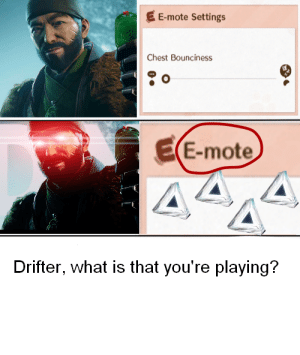 Destiny, What Is, and You: EE-mote Settings  Chest Bounciness  EE-mote  Drifter, what is that you're playing? Drifter, what are you doing?!