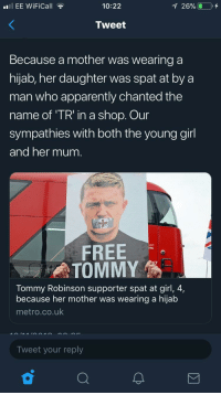 Apparently, Free, and Girl: EE WiFiCall  10:22  Tweet  Because a mother was wearing a  hijab, her daughter was spat at by a  man who apparently chanted the  name of TR' in a shop. Our  sympathies with both the young girl  and her mum.  on  ERAL  FREE  Tommy Robinson supporter spat at girl, 4,  because her mother was wearing a hijab  metro.co.uk  Tweet your reply