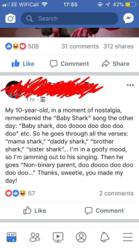 "Mood, Nostalgia, and Singing: EE WiFiCall  17:55  42%  Search  508  31 comments 312 shares  Like Comment  Share  My 10-year-old, in a moment of nostalgia,  remembered the ""Baby Shark"" song the other  day: ""Baby shark, doo doooo doo doo doo  doo"" etc. So he goes through all the verses:  ""mama shark,"" ""daddy shark,"" ""brother  shark,"" ""sister shark"".. I'm in a goofy mood,  so I'm jamming out to his singing. Then he  goes ""Non-binary parent, doo doooo doo doo  doo doo..."" Thanks, sweetie, you made my  day!  3 57  2 comments  Like  Comment  Oo"
