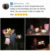 Birthday, Family, and Memes: @Eeenesto.23h  My coworker is from Guatemala and  today is his birthday but has no family  here. So you know I had to make his  day. I would do this to each and every one of u🥗