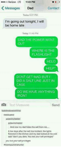 """Lol :P -munia: eeeoo Verizon LTE  11:43 PM  Messages Dad  Contact  Today 6:27 PM  I'm going out tonight, I will  be home late  Today 11:40 PM  DAD THE POWER WENT  OUT  WHERE IS THE  FLASHLIGHT  HELO  HELP  DONT GET MAD BUT I  DID A SALT LINE JUST IN  CASE  DO WE HAVE ANYTHING  IRON?  Text Messaae  Send  tuckitimdonewiththis:  mexicuana:  juliawiinchester  juliawiinchester  And now my dad hides the salt from me...  A few days after the salt line incident, the lights  flickered in the kitchen and my dad looked at me and  said """"don't you dare. You lost your salt privileges""""  you lost your salt privileges  ahowtopunishahunter Lol :P -munia"""