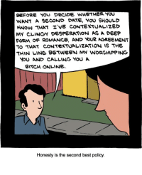 http://www.smbc-comics.com/comic/2012-07-23: eEFORE YOU DECIDE WHETHER YOU  WANT A SECOND DATE, YOU SHOULD  KNow THAT TVE CONTEXTUALIZED  MY CLINGY DESPERATION AS A DEEP  FORMA OF ROMANCE, AND YOUR AGREEMENT  TO THAT CONTEXTUALIZATION IS THE  THIN LINE BETWEEN MY WORSHIPPING  YOU AND CALLINe YOU A  BITCH ONLINE.  Honesty is the second best policy. http://www.smbc-comics.com/comic/2012-07-23