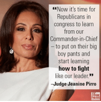 "On ""Justice,"" Judge Jeanine Pirro had a blunt message for Republicans, urging them to show courage similar to President Donald J. Trump.: EENow it's time for  Republicans in  Congress to learn  from our  Commander-in-Chief  to put on their big  boy pants and  start learning  how to fight  like our leader.""  -Judge Jeanine Pirro  NEWS On ""Justice,"" Judge Jeanine Pirro had a blunt message for Republicans, urging them to show courage similar to President Donald J. Trump."
