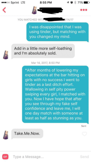 Confidence, Disappointed, and Fake: eeoo Sprint LTE  8:55 PM  YOU MATCHED WIT  I was disappointed that I was  using tinder, but matching with  you changed my mind  Add in a little more self-loathing  and I'm absolutely sold  Mar 14, 2017, 8:50 PM  *After months of lowering my  expectations at the bar hitting on  girls with no success I went to  tinder as a last ditch effort  Wallowing in self pity power  swiping every girl, I matched with  you. Now I have hope that after  you see through my fake self  confidence and leave me, I will  one day match with someone at  least as half as stunning as you  Sent  Take.Me.Now  GIF  Type a Message..  Send When your skill set of self hatred finally comes in handy.