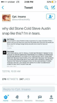 "Blackpeopletwitter, Definitely, and Dumb: eeooo cricket LTE  2:08 PM  32% @  Tweet  Cpt. Insano  @soundtracktoKy  why did Stone Cold Steve Austin  snap like this? I'm in tears.  April Vickery  For us it wasn't a sign of hatred or hate or ignorance it's a sign of Southern Pride a  pride in who you are where you come from the people who come from the people you  know stood for heritage lineage family and pride never stood for hate ever  More May 2  3 replies  Steve Austin  THATS NICE AND ALL BUT IFIRECALL IT DONT MATTER WHAT IT MEANS TO YOU  BECAUSE TO AFRICAN AMERICANS EVERYWHERE ITS A SYMBOL OF OPPRESSION  HATRED AND INEQUALITY SO YOUR LITTLE ""HERITAGE NOT HATE STORY DONT  MEAN SHIT BECAUSE YOUR STUPID LITTLE ""HERITAGE WAS BUILT ON THE BACKS  OF SLAVES AND IDENTIFYING WITH THAT KINDA SORTA DEFINITELY MAKES YOU  TRASH IN THE TEXAS RATTLESNAKE'S EYES. SO YOU CAN CONTINUE TO SPEW  YOUR BULLSHIT BUT JUST KNOW THAT NONE OF US CARE YA DUMB RACIST  SUMBITCH AND THATS THE BOTTOM LINE  54 More May 2  7/27/16, 10:00 AM  276 RETWEETS 247 LIKES  Reply to Cpt. Insano  Home Notifications Moments Messages <p>Stone Cold Steve Austin with the Stunner (via /r/BlackPeopleTwitter)</p>"
