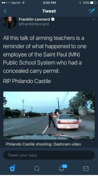 Bad, Blackpeopletwitter, and School: eeooo Sprint  3:05 PM  50% 11,  Tweet  Franklin Leonard  @franklinleonard  All this talk of arming teachers is a  reminder of what happened to one  employee of the Saint Paul (MN)  Public School System who had a  concealed carry permit.  RIP Philando Castile  Philando Castile shooting: Dashcam video  Tweet your reply <p>What does a &ldquo;bad guy with a gun&rdquo; look like? (via /r/BlackPeopleTwitter)</p>