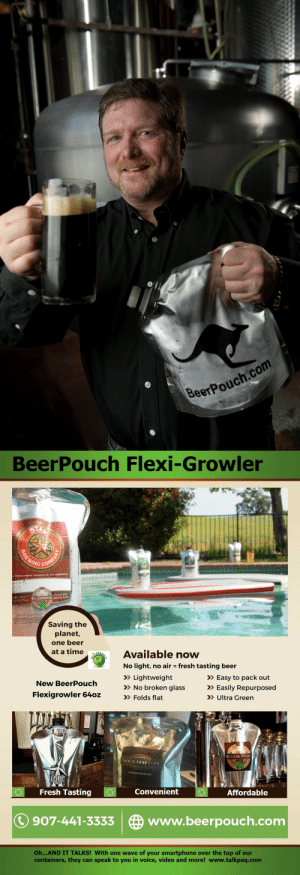 Beer, Fresh, and Future: eerPouch.com   BeerPouch Flexi-Growler  20  NG COM  CLEAN WEL  VİEN FULL EC6GROWLER : BEFORE REUS  Saving the  planet,  one beer  at a time Available now  No light, no air fresh tasting beer  >Lightweight  No broken glass Easily Repurposed  > Folds flat  > Easy to pack out  New BeerPouch  Flexigrowler 640z  >> Ultra Green  Lu  ECOGROWLER  BREWERY  RESTAURANT  ALWAYS BREWING  ROCK BOTTOM  Fresh Tasting O  Convenient  Affordable  907-441-3333 www.beerpouch.com  Oh...AND IT TALKS! With one wave of your smartphone over the top of our  containers, they can speak to you in voice, video and more! www.talkpaq.com cosplay-paradise:    We are launching the new BeerPouch, 64oz Flexible growler. This is the first flexible container for carbonated beverages. Far greener than a bottle or can this is the future of carbonated beverages.www.beerpouch.com