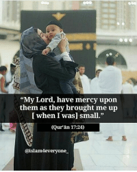 "Memes, Quran, and Mercy: ees  ""My Lord, have mercy upon  [ when I was] small.""  (Qur'an 17:24)  CE  them  as they brought me up  @islam4everyone ""My Lord, have mercy upon them as they brought me up [ when I was] small."" (Qur'ān 1724)"