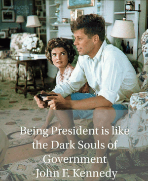 me irl by KABAR_in_the_gay_bar FOLLOW HERE 4 MORE MEMES.: eesne  colorizations  Being President is like  the Dark Souls of  Government  John F. Kennedy me irl by KABAR_in_the_gay_bar FOLLOW HERE 4 MORE MEMES.