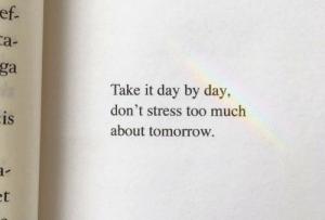 By Day: ef.  a-  ga  Take it day by day,  don't stress too much  is  about tomorrow  et