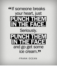 Frank Ocean, Tumblr, and Blog: ef someone breaks  your heart, just  PUNCH THEM  IN THE FACE  Seriously.  PUNCH THEM  IN THE FACE  and go get some  ice cream>>  FRANK OCEAN srsfunny:  If Someone Breaks Your Heart