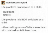 Life, Humans of Tumblr, and Failure: ef wonderwomangrad  Life problems I anticipated as a child:  quicksand  - ghosts  Life problems I did NOT anticipate as a  child:  the crushing sense of failure associated  with botched social interactions.