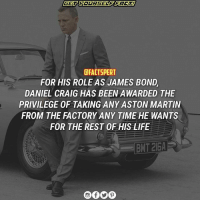 JamesBond DanielCraig AstonMartin: EFACTSPERT  FOR HIS ROLE AS JAMES BOND  DANIEL CRAIG HAS BEEN AWARDED THE  PRIVILEGE OF TAKING ANY ASTON MARTIN  FROM THE FACTORY ANY TIME HE WANTS  FOR THE REST OF HIS LIFE JamesBond DanielCraig AstonMartin