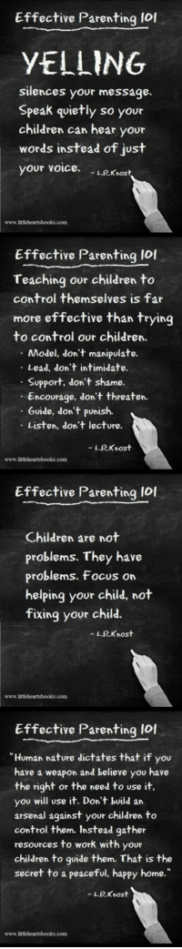 "Arsenal, Children, and Lol: Effective Parenting lof  YELLING  silences your message.  Speak quietly so your  children can hear your  words instead of just  your voice.  LRKnost  www.littleheartsbooks.conm  Effective Parenting lol  Teaching our children to  control themselves is far  more effective than trying  to control our children.  Model, don't manipulate.  Lead, don't intimidate.  Support, don't shame.  Encourage, don't threaten.  Guide, don't punish.  Listen, don't lecture.  L.R.Knost  www.littleheartsbooks.com  Effective Parenting Iol  Children are not  problems. They have  problems, Focus on  helping your child, not  fixing your child.  LRKnost  www.littleheartsbooks.com  Effective Parenting 10f  Human nature dictates that if you  have a weapon and believe you have  the right or the need to use it,  you will use it. Don't build an  arsenal against your children to  control them. Instead gather  resources to work with your  children to goide them. That is the  secret to a peaceful, happy home.""  L.R.Knost  www.littleheartsbooks.com <p>Effective Parenting 101.</p>"